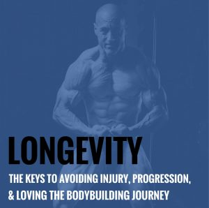 Longevity – The Keys to Avoiding Injury, Progression, and Loving the Bodybuilding Journey