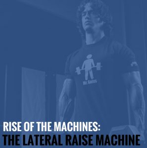 Rise of the Machines – The Lateral Raise Machine