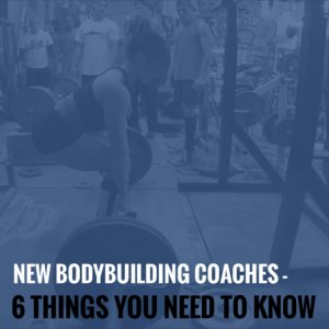 New Bodybuilding Coaches – 6 Things You Need to Know