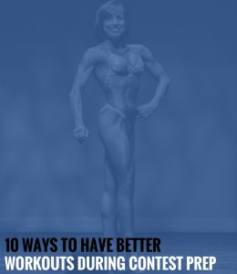 10 Ways to Have Better Workouts During Contest Prep