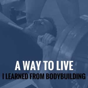 A Way To Live I Learned From Bodybuilding
